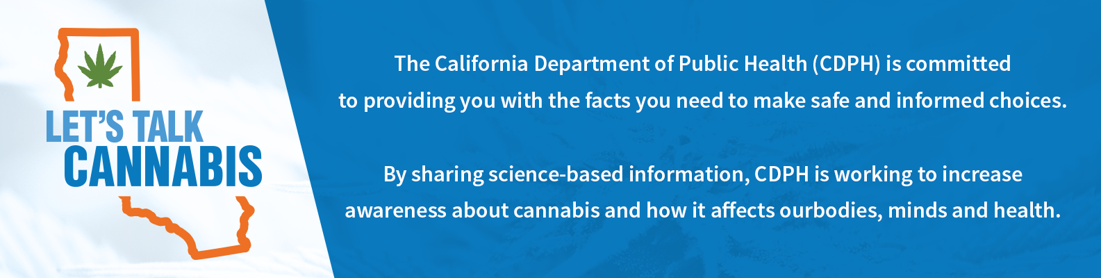 Let's Talk Cannabis Logo and text that reads: the California Department of Public HEalth (CDPH) is committed to providing you with the facts you need to make safe and informed choices. By sharing science-based information, CDPH is working to increase awareness about cannabis and how it affects our bodies, minds and health